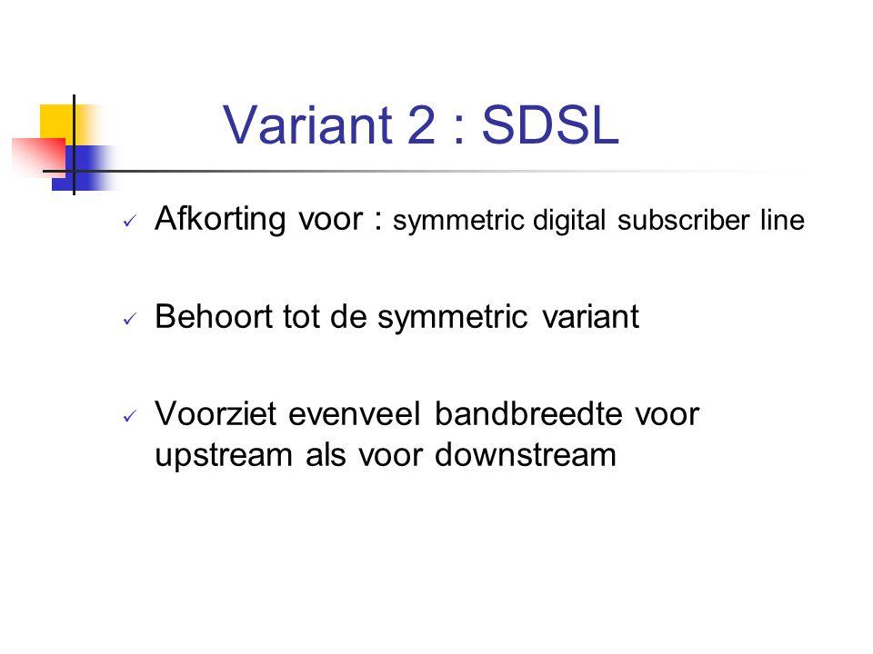 Variant 2 : SDSL Afkorting voor : symmetric digital subscriber line Behoort tot de symmetric variant Voorziet evenveel bandbreedte voor upstream als v