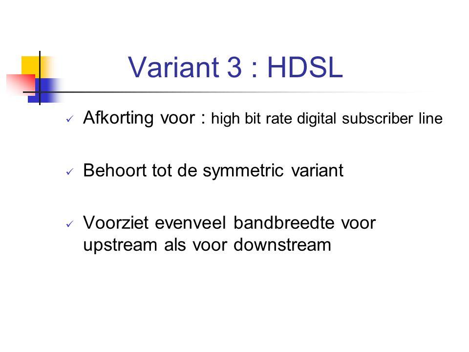 Variant 3 : HDSL Afkorting voor : high bit rate digital subscriber line Behoort tot de symmetric variant Voorziet evenveel bandbreedte voor upstream a