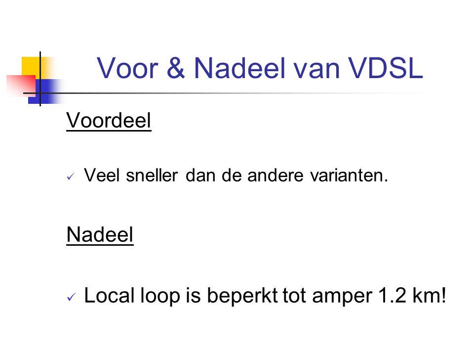 Voor & Nadeel van VDSL Voordeel Veel sneller dan de andere varianten. Nadeel Local loop is beperkt tot amper 1.2 km!