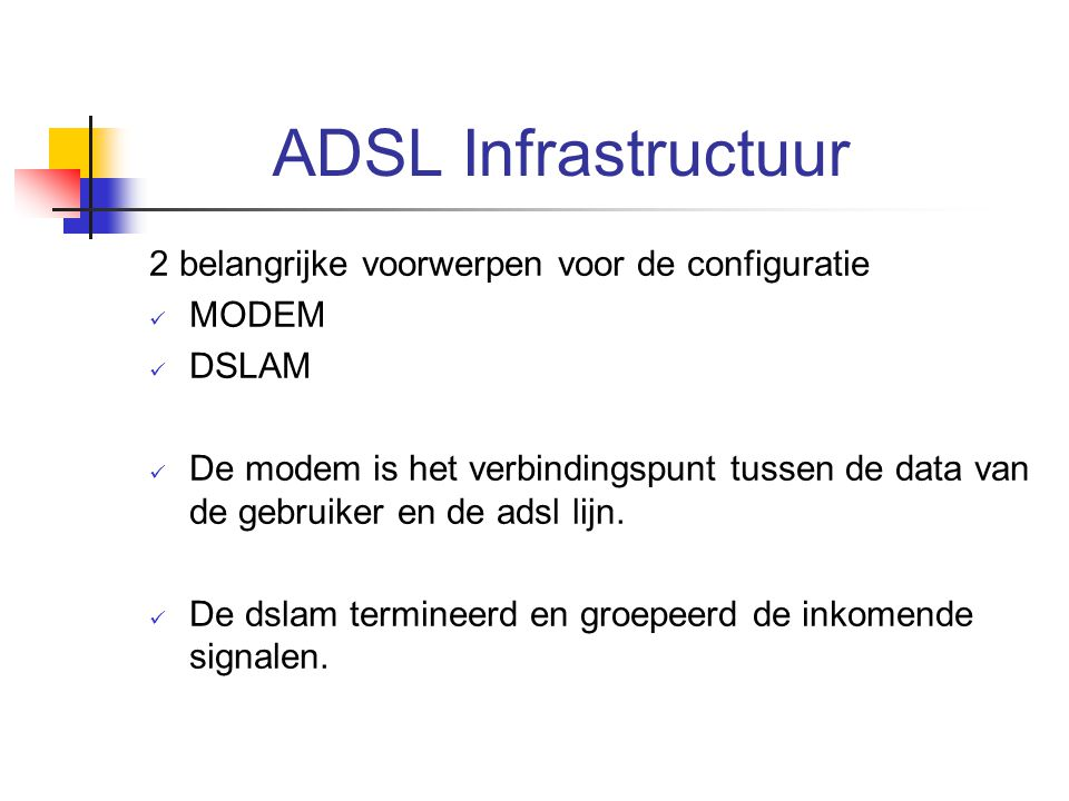 ADSL Infrastructuur 2 belangrijke voorwerpen voor de configuratie MODEM DSLAM De modem is het verbindingspunt tussen de data van de gebruiker en de ad