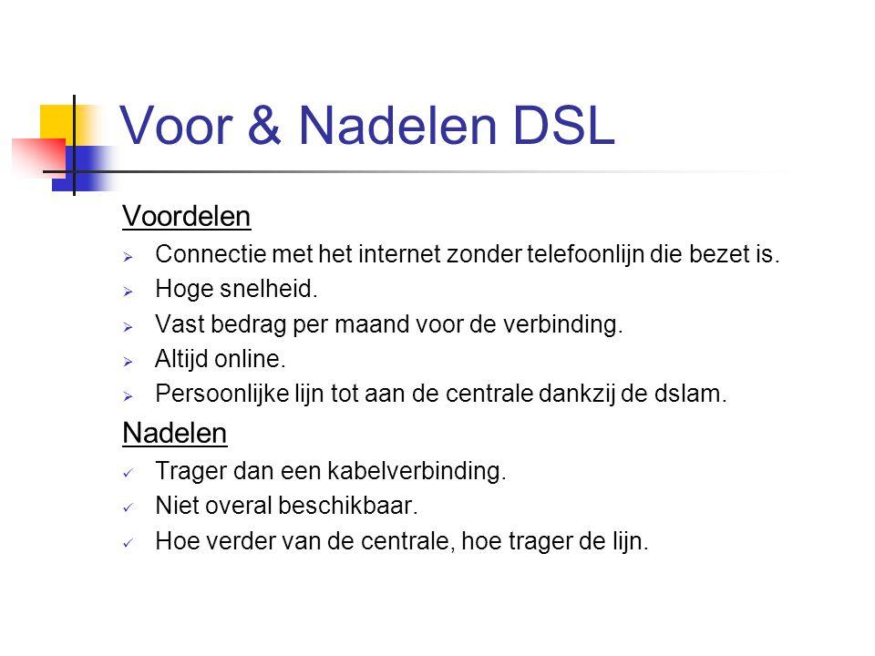 Voor & Nadelen DSL Voordelen  Connectie met het internet zonder telefoonlijn die bezet is.  Hoge snelheid.  Vast bedrag per maand voor de verbindin