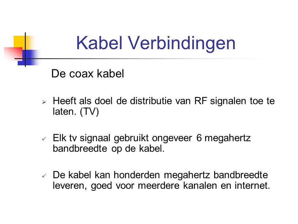 Kabel Verbindingen De coax kabel  Heeft als doel de distributie van RF signalen toe te laten. (TV) Elk tv signaal gebruikt ongeveer 6 megahertz bandb