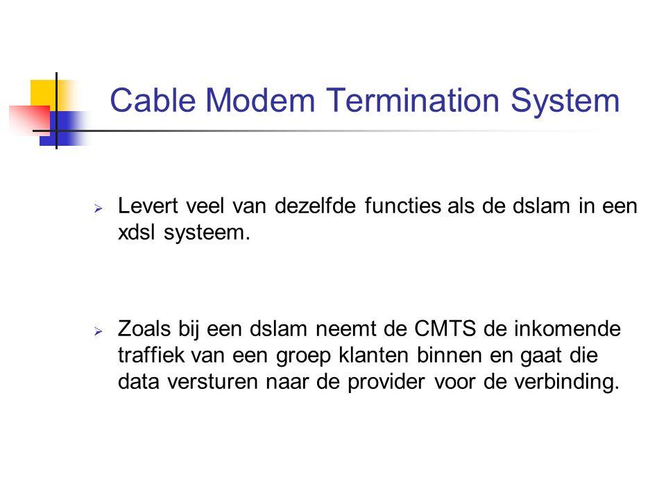 Cable Modem Termination System  Levert veel van dezelfde functies als de dslam in een xdsl systeem.  Zoals bij een dslam neemt de CMTS de inkomende