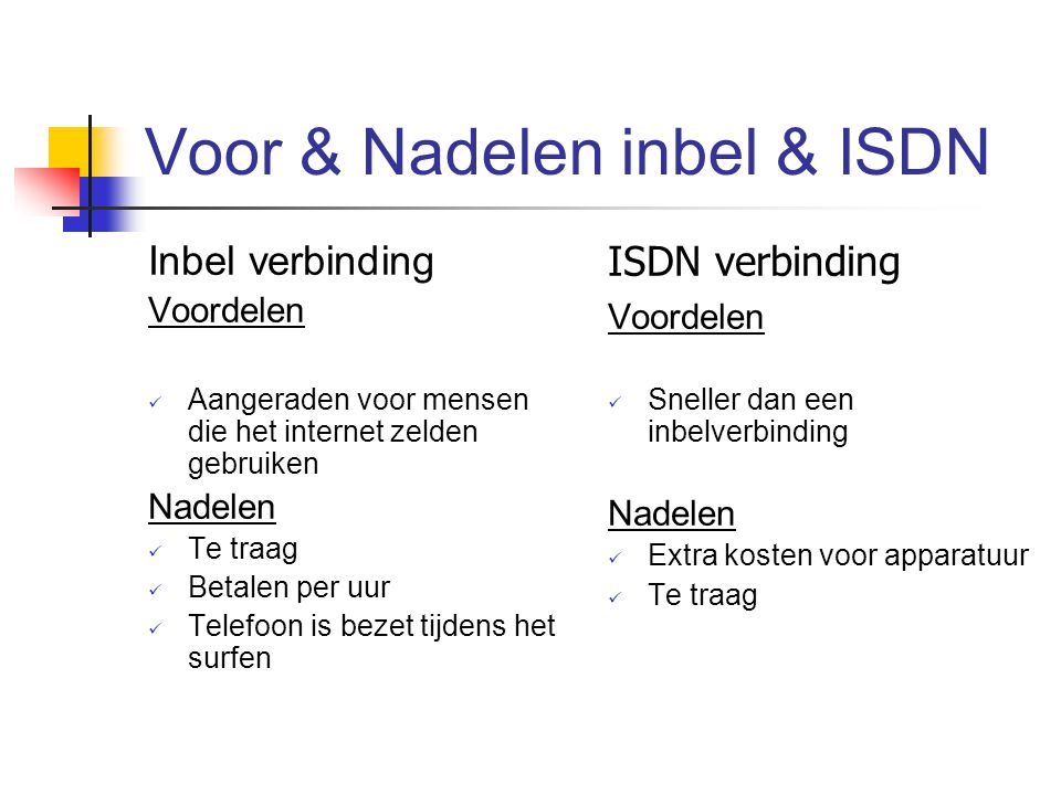 Voor & Nadelen inbel & ISDN Inbel verbinding Voordelen Aangeraden voor mensen die het internet zelden gebruiken Nadelen Te traag Betalen per uur Telef