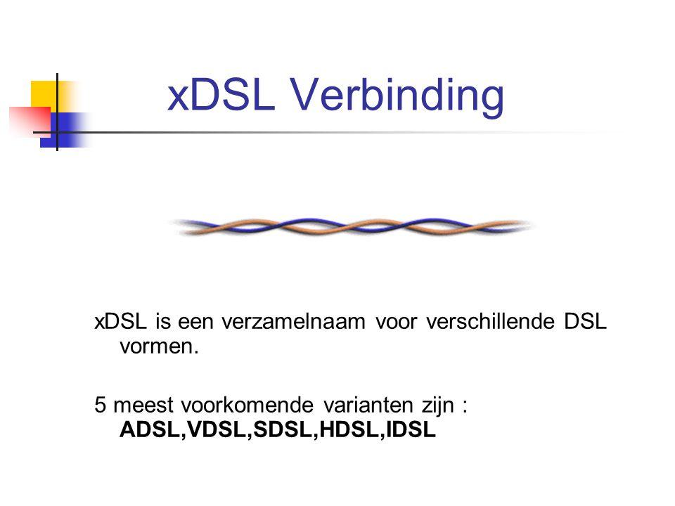 xDSL Verbinding xDSL is een verzamelnaam voor verschillende DSL vormen. 5 meest voorkomende varianten zijn : ADSL,VDSL,SDSL,HDSL,IDSL