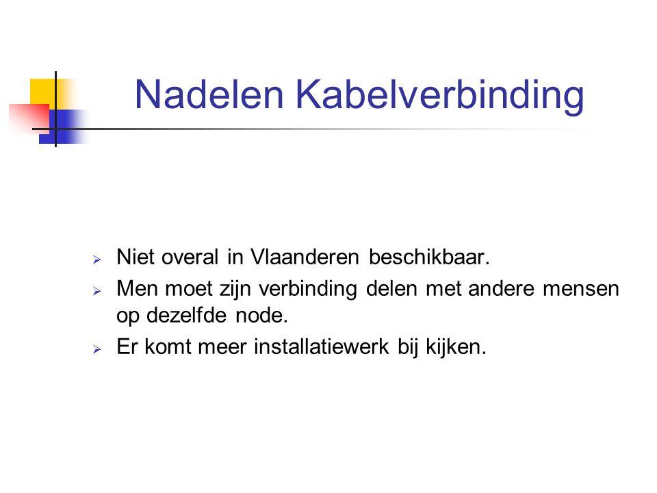 Nadelen Kabelverbinding  Niet overal in Vlaanderen beschikbaar.  Men moet zijn verbinding delen met andere mensen op dezelfde node.  Er komt meer i