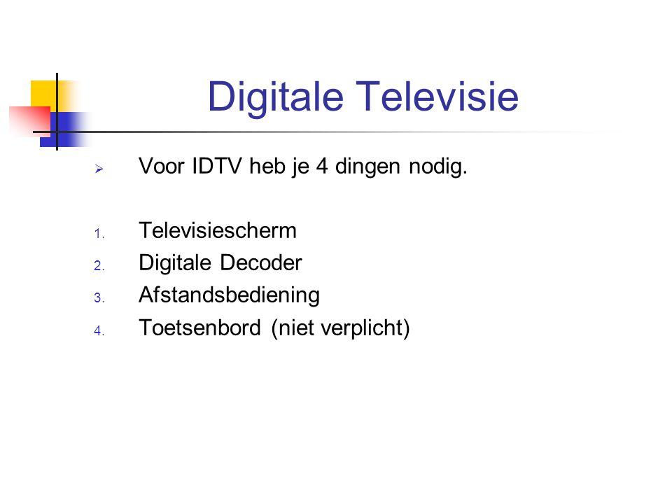 Digitale Televisie  Voor IDTV heb je 4 dingen nodig. 1. Televisiescherm 2. Digitale Decoder 3. Afstandsbediening 4. Toetsenbord (niet verplicht)