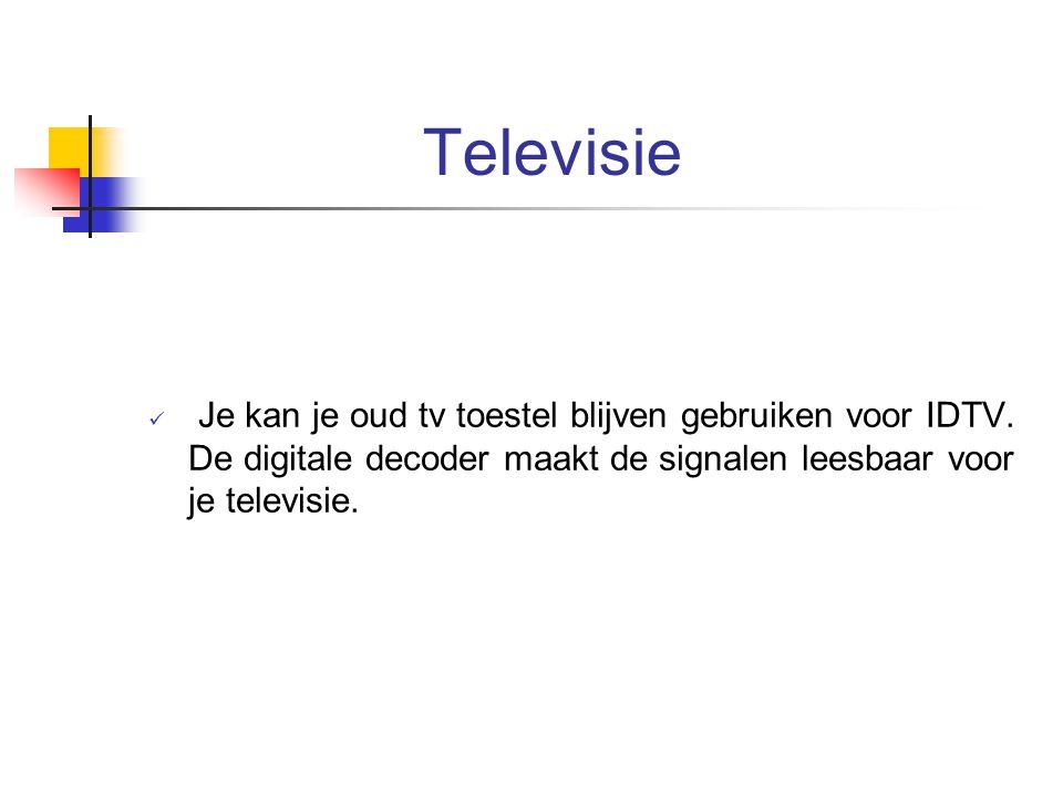 Televisie Je kan je oud tv toestel blijven gebruiken voor IDTV. De digitale decoder maakt de signalen leesbaar voor je televisie.