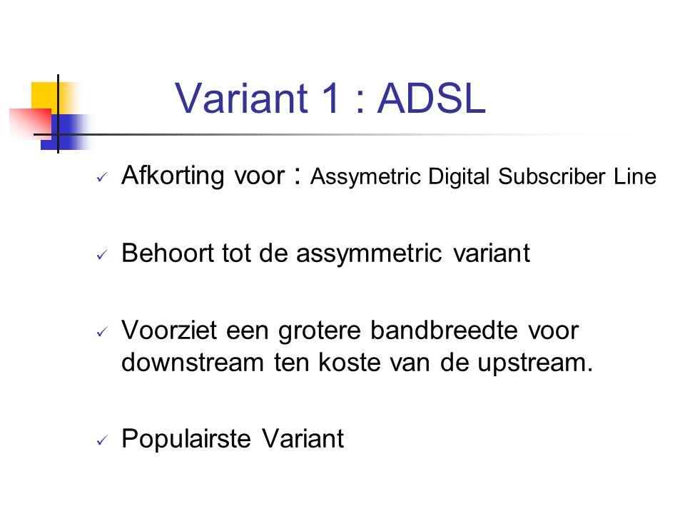 Variant 1 : ADSL Afkorting voor : Assymetric Digital Subscriber Line Behoort tot de assymmetric variant Voorziet een grotere bandbreedte voor downstre