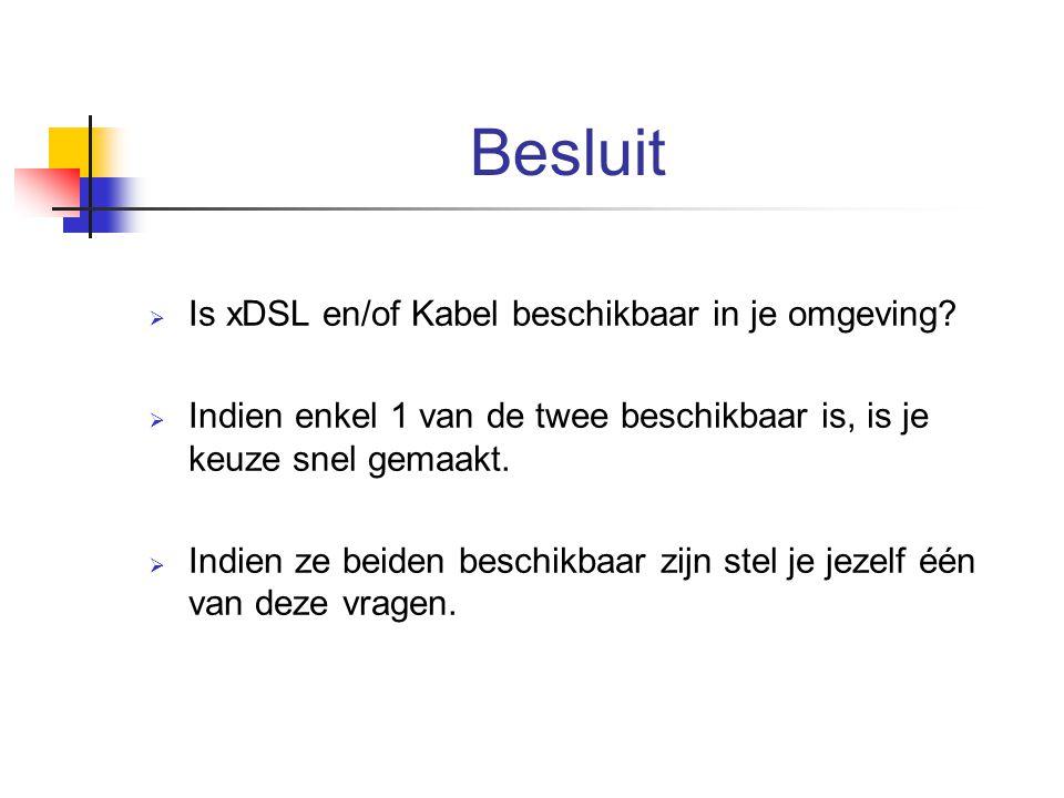 Besluit  Is xDSL en/of Kabel beschikbaar in je omgeving?  Indien enkel 1 van de twee beschikbaar is, is je keuze snel gemaakt.  Indien ze beiden be