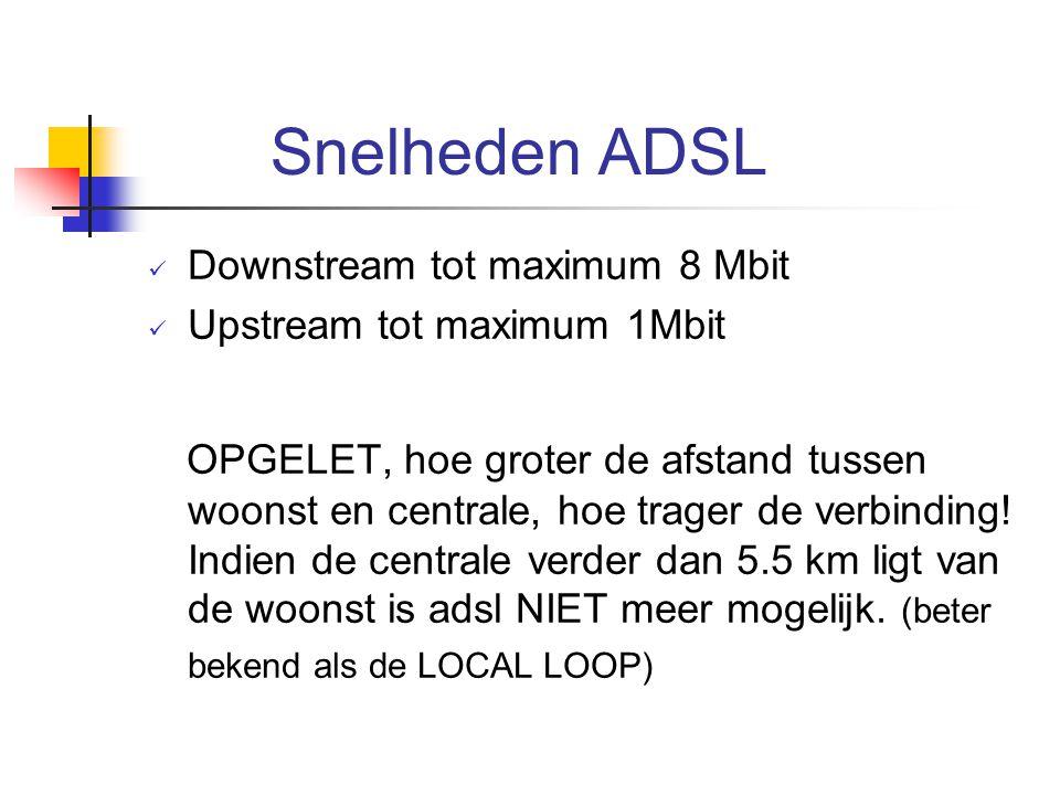 Snelheden ADSL Downstream tot maximum 8 Mbit Upstream tot maximum 1Mbit OPGELET, hoe groter de afstand tussen woonst en centrale, hoe trager de verbin