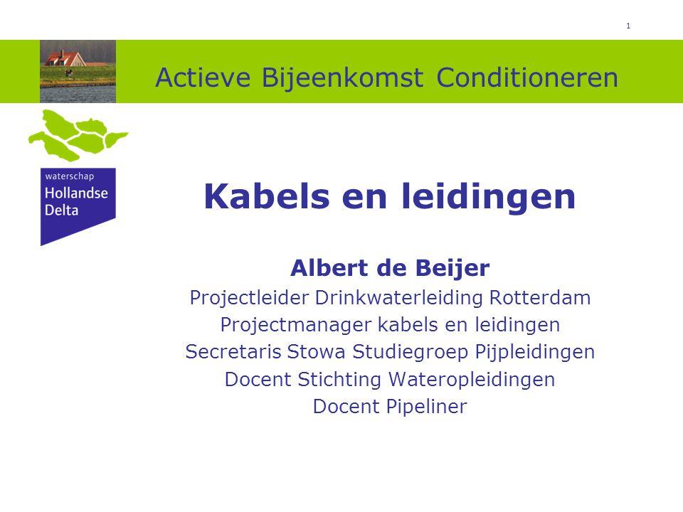 1 Actieve Bijeenkomst Conditioneren Kabels en leidingen Albert de Beijer Projectleider Drinkwaterleiding Rotterdam Projectmanager kabels en leidingen