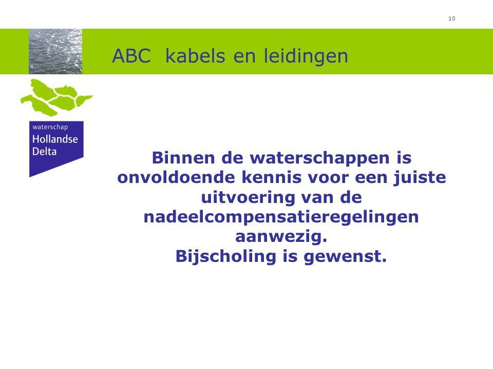10 ABC kabels en leidingen Binnen de waterschappen is onvoldoende kennis voor een juiste uitvoering van de nadeelcompensatieregelingen aanwezig. Bijsc
