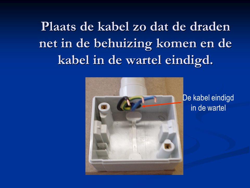 Plaats de kabel zo dat de draden net in de behuizing komen en de kabel in de wartel eindigd. De kabel eindigd in de wartel