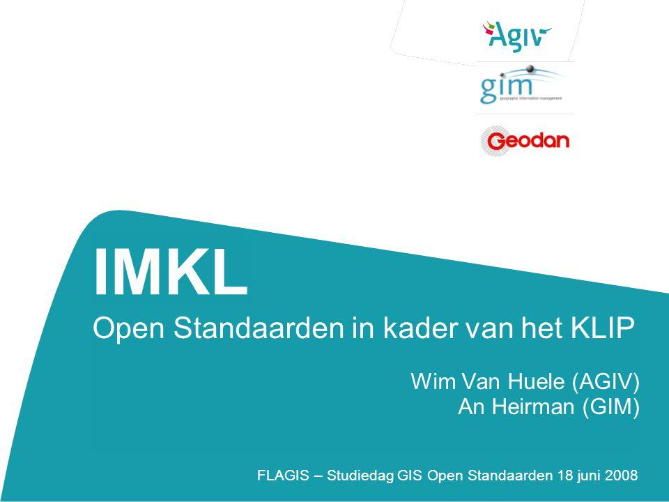 IMKL Open Standaarden in kader van het KLIP Wim Van Huele (AGIV) An Heirman (GIM) FLAGIS – Studiedag GIS Open Standaarden 18 juni 2008