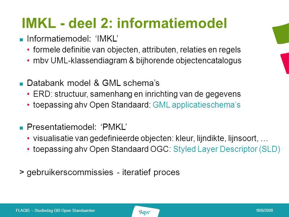 18/6/2008 FLAGIS – Studiedag GIS Open Standaarden IMKL - deel 2: informatiemodel Informatiemodel: 'IMKL' formele definitie van objecten, attributen, r