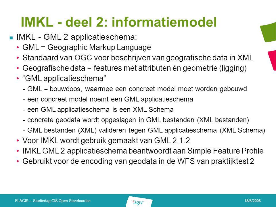 18/6/2008 FLAGIS – Studiedag GIS Open Standaarden IMKL - deel 2: informatiemodel IMKL - GML 2 applicatieschema: GML = Geographic Markup Language Stand