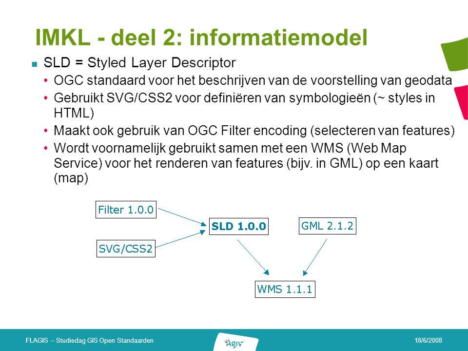 18/6/2008 FLAGIS – Studiedag GIS Open Standaarden IMKL - deel 2: informatiemodel SLD = Styled Layer Descriptor OGC standaard voor het beschrijven van