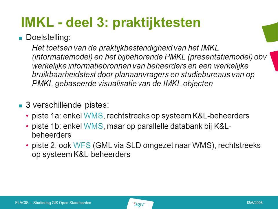 18/6/2008 FLAGIS – Studiedag GIS Open Standaarden IMKL - deel 3: praktijktesten Doelstelling: Het toetsen van de praktijkbestendigheid van het IMKL (i