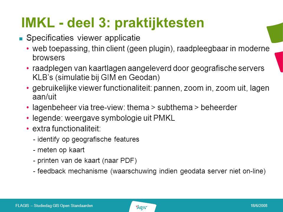 18/6/2008 FLAGIS – Studiedag GIS Open Standaarden IMKL - deel 3: praktijktesten Specificaties viewer applicatie web toepassing, thin client (geen plug