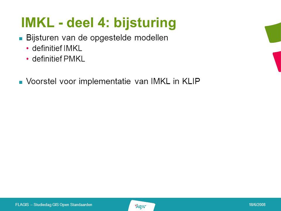 18/6/2008 FLAGIS – Studiedag GIS Open Standaarden IMKL - deel 4: bijsturing Bijsturen van de opgestelde modellen definitief IMKL definitief PMKL Voors