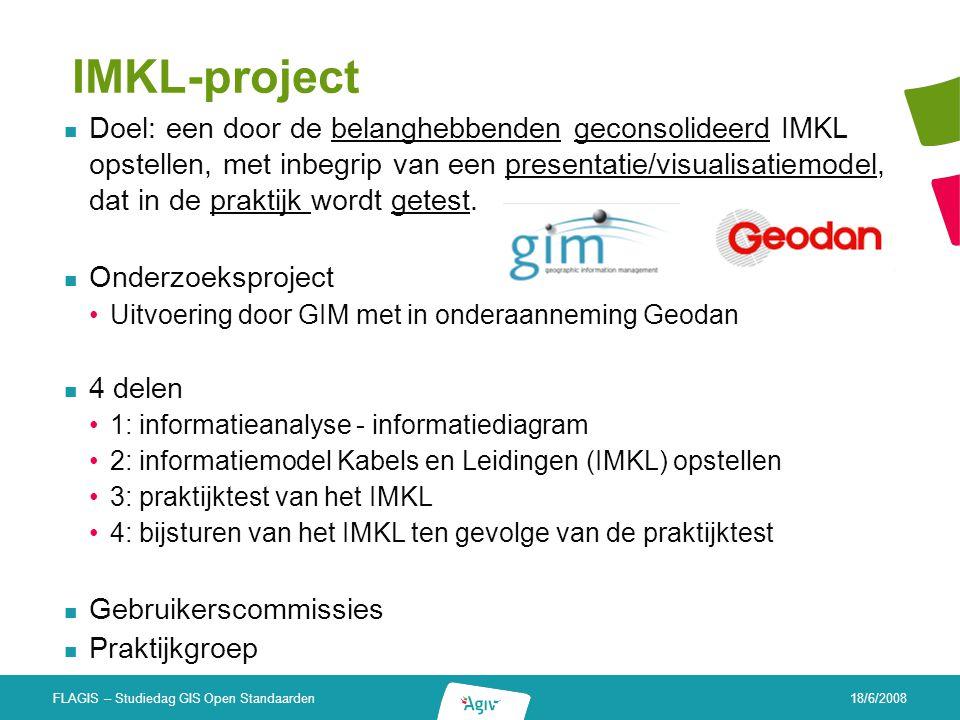 18/6/2008 FLAGIS – Studiedag GIS Open Standaarden IMKL-project Doel: een door de belanghebbenden geconsolideerd IMKL opstellen, met inbegrip van een p