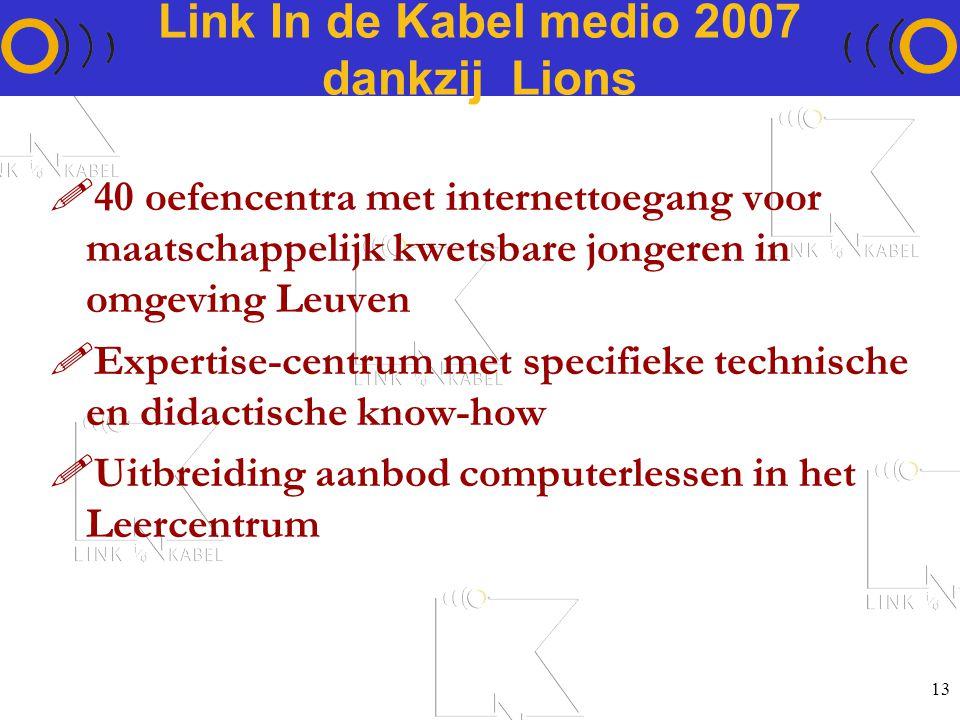 13 Link In de Kabel medio 2007 dankzij Lions !40 oefencentra met internettoegang voor maatschappelijk kwetsbare jongeren in omgeving Leuven !Expertise-centrum met specifieke technische en didactische know-how !Uitbreiding aanbod computerlessen in het Leercentrum