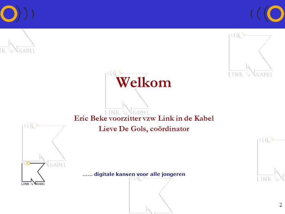 2 Welkom Eric Beke voorzitter vzw Link in de Kabel Lieve De Gols, coördinator …… digitale kansen voor alle jongeren