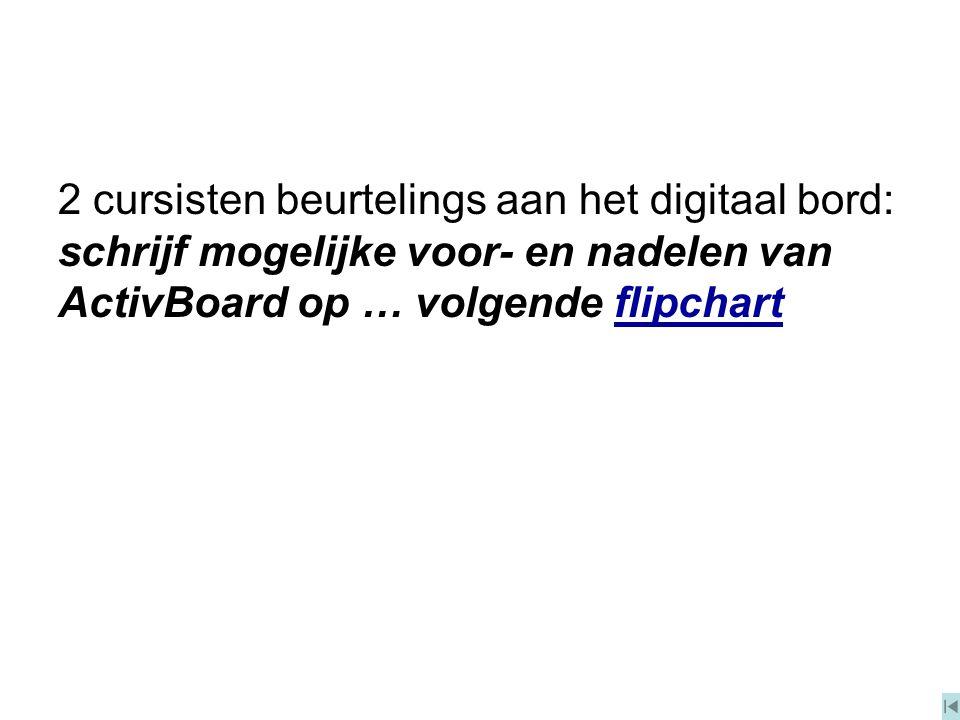 2 cursisten beurtelings aan het digitaal bord: schrijf mogelijke voor- en nadelen van ActivBoard op … volgende flipchartflipchart
