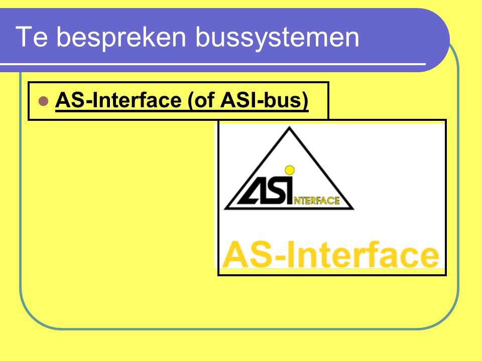 AS-Interface Actuator Sensor Interface ASI-bus is een netwerk die actuatoren en sensoren met elkaar verbindt.