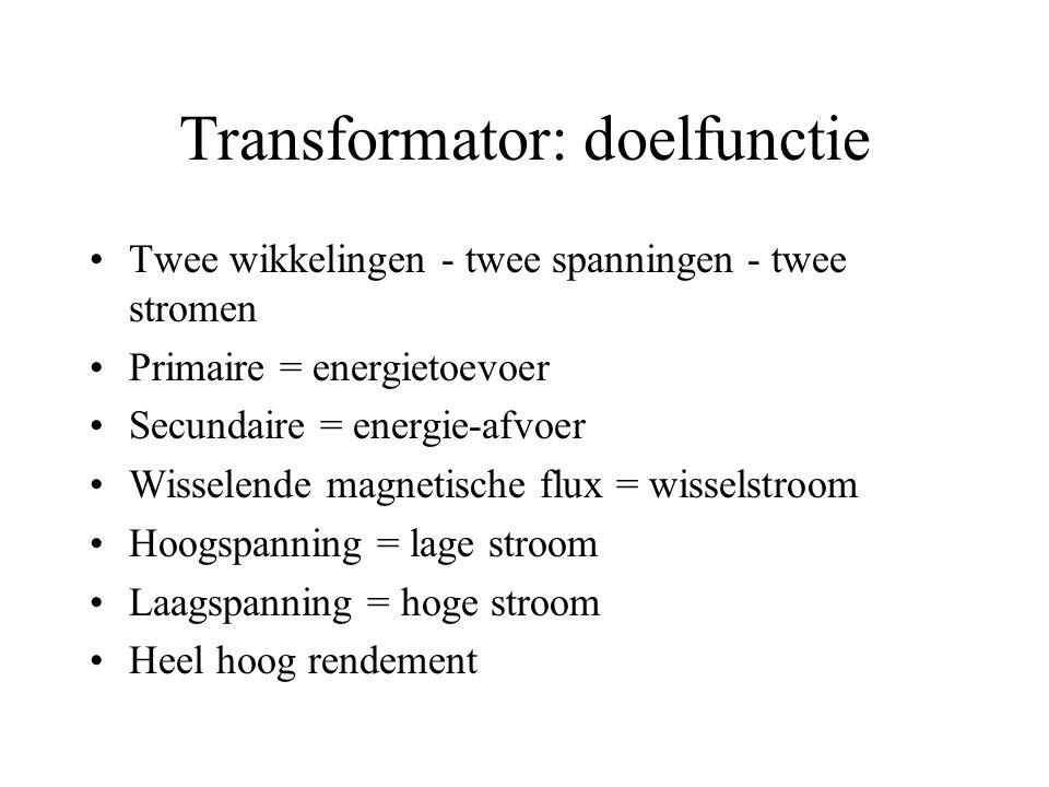Transformator: doelfunctie Twee wikkelingen - twee spanningen - twee stromen Primaire = energietoevoer Secundaire = energie-afvoer Wisselende magnetische flux = wisselstroom Hoogspanning = lage stroom Laagspanning = hoge stroom Heel hoog rendement