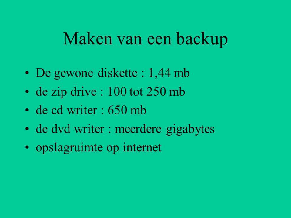 Maken van een backup De gewone diskette : 1,44 mb de zip drive : 100 tot 250 mb de cd writer : 650 mb de dvd writer : meerdere gigabytes opslagruimte op internet