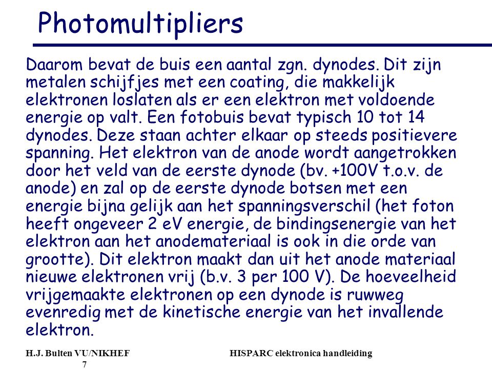 H.J. Bulten VU/NIKHEF HISPARC elektronica handleiding 7 Photomultipliers Daarom bevat de buis een aantal zgn. dynodes. Dit zijn metalen schijfjes met