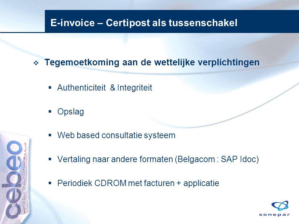E-invoice – Certipost als tussenschakel  Tegemoetkoming aan de wettelijke verplichtingen  Authenticiteit & Integriteit  Opslag  Web based consulta
