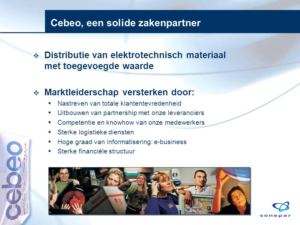Cebeo, een solide zakenpartner  Distributie van elektrotechnisch materiaal met toegevoegde waarde  Marktleiderschap versterken door:  Nastreven van