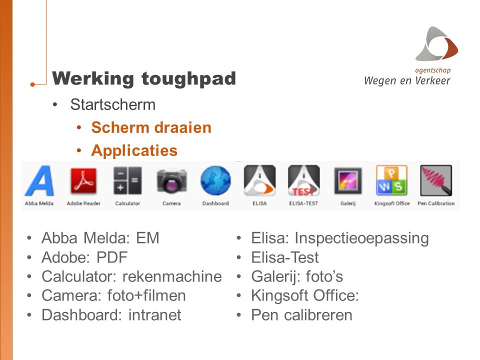 Werking toughpad Startscherm Scherm draaien Applicaties Abba Melda: EM Adobe: PDF Calculator: rekenmachine Camera: foto+filmen Dashboard: intranet Elisa: Inspectieoepassing Elisa-Test Galerij: foto's Kingsoft Office: Pen calibreren