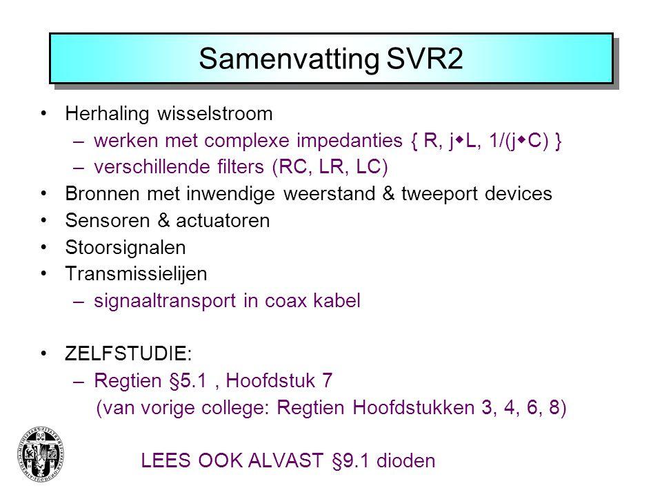 Samenvatting SVR2 Herhaling wisselstroom –werken met complexe impedanties { R, j  L, 1/(j  C) } –verschillende filters (RC, LR, LC) Bronnen met inwendige weerstand & tweeport devices Sensoren & actuatoren Stoorsignalen Transmissielijen –signaaltransport in coax kabel ZELFSTUDIE: –Regtien §5.1, Hoofdstuk 7 (van vorige college: Regtien Hoofdstukken 3, 4, 6, 8) LEES OOK ALVAST §9.1 dioden