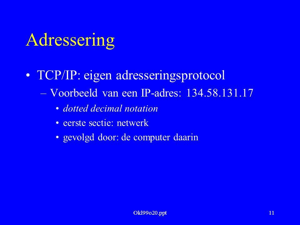 Okl99o20.ppt11 Adressering TCP/IP: eigen adresseringsprotocol –Voorbeeld van een IP-adres: 134.58.131.17 dotted decimal notation eerste sectie: netwerk gevolgd door: de computer daarin