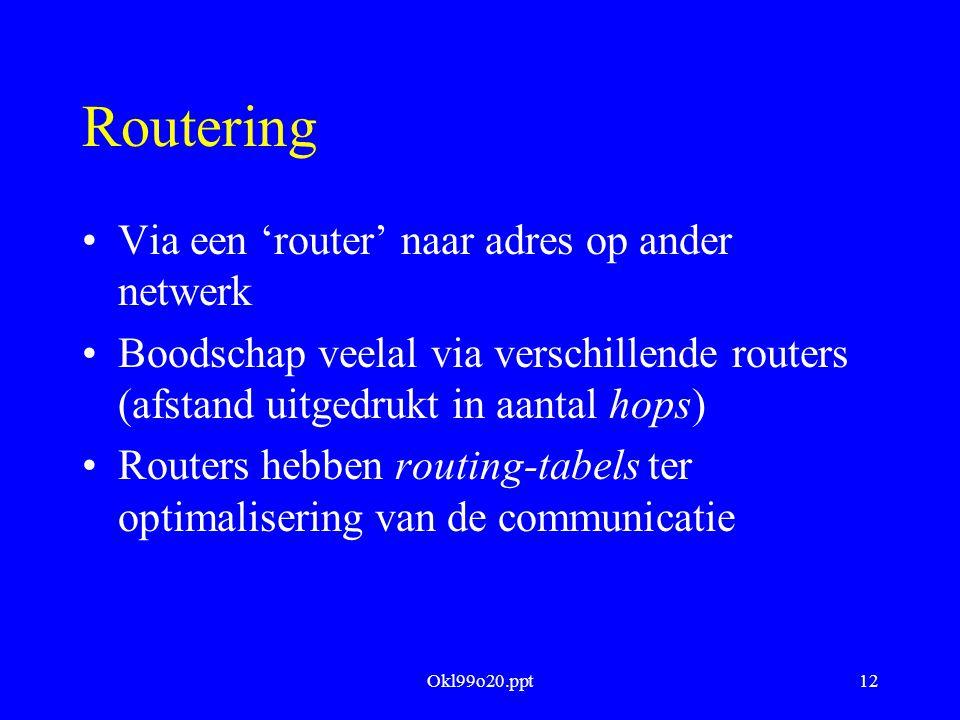 Okl99o20.ppt12 Routering Via een 'router' naar adres op ander netwerk Boodschap veelal via verschillende routers (afstand uitgedrukt in aantal hops) Routers hebben routing-tabels ter optimalisering van de communicatie