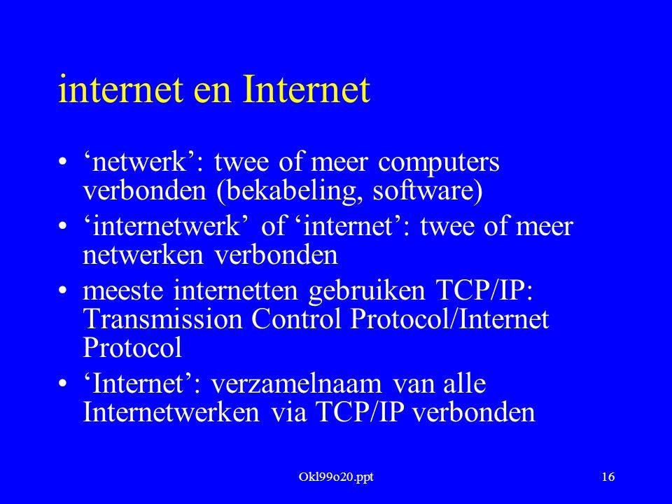 Okl99o20.ppt16 internet en Internet 'netwerk': twee of meer computers verbonden (bekabeling, software) 'internetwerk' of 'internet': twee of meer netw