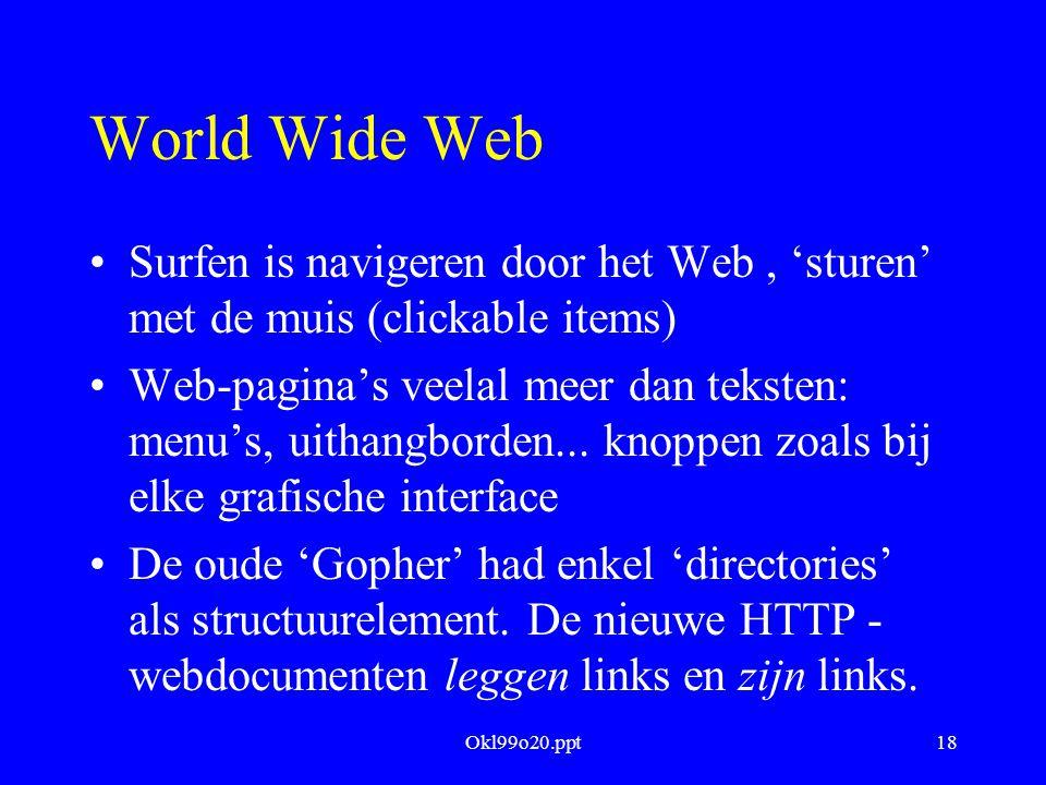 Okl99o20.ppt18 World Wide Web Surfen is navigeren door het Web, 'sturen' met de muis (clickable items) Web-pagina's veelal meer dan teksten: menu's, u