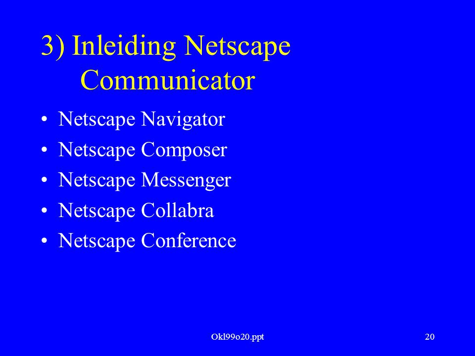 Okl99o20.ppt20 3) Inleiding Netscape Communicator Netscape Navigator Netscape Composer Netscape Messenger Netscape Collabra Netscape Conference