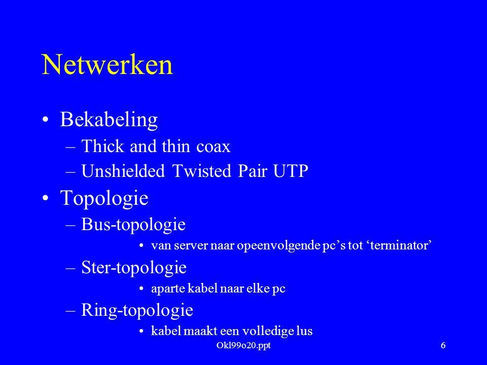 Okl99o20.ppt6 Netwerken Bekabeling –Thick and thin coax –Unshielded Twisted Pair UTP Topologie –Bus-topologie van server naar opeenvolgende pc's tot '