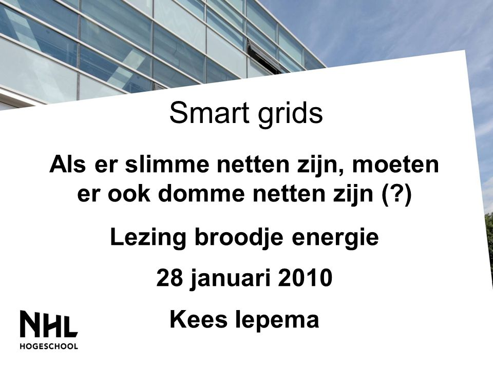 Smart grids Als er slimme netten zijn, moeten er ook domme netten zijn (?) Lezing broodje energie 28 januari 2010 Kees Iepema