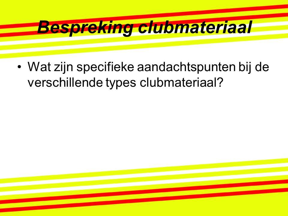 Bespreking clubmateriaal Wat zijn specifieke aandachtspunten bij de verschillende types clubmateriaal?