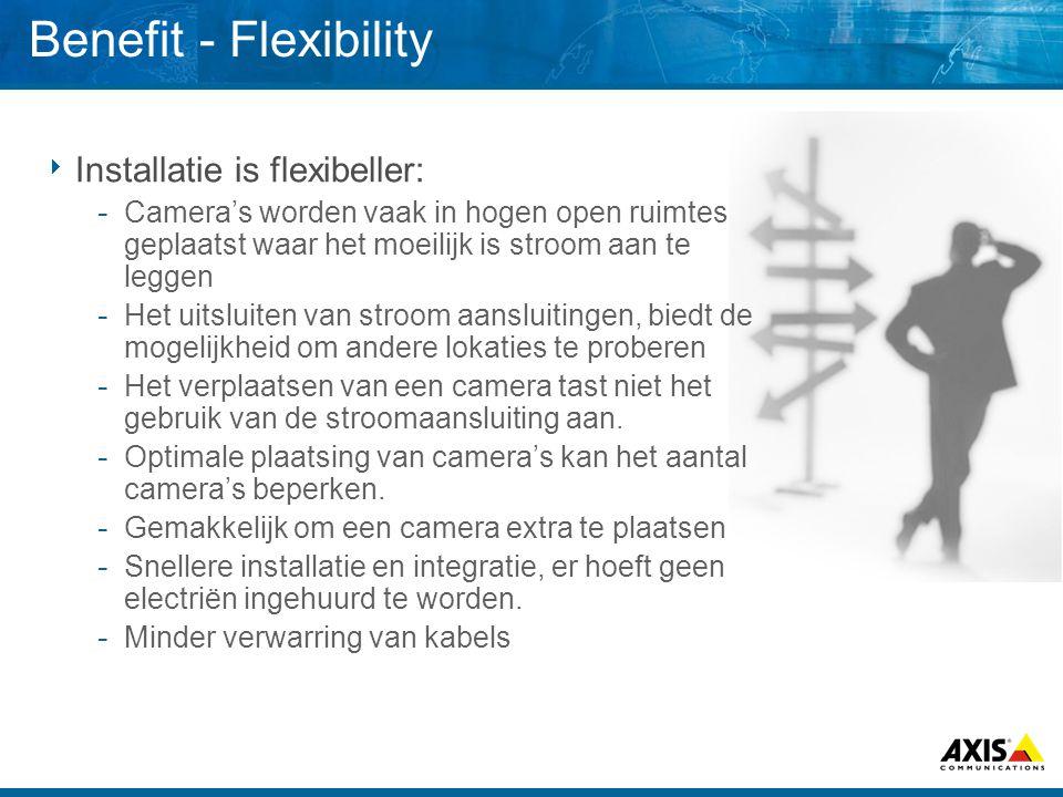 Benefit - Flexibility  Installatie is flexibeller:  Camera's worden vaak in hogen open ruimtes geplaatst waar het moeilijk is stroom aan te leggen  Het uitsluiten van stroom aansluitingen, biedt de mogelijkheid om andere lokaties te proberen  Het verplaatsen van een camera tast niet het gebruik van de stroomaansluiting aan.