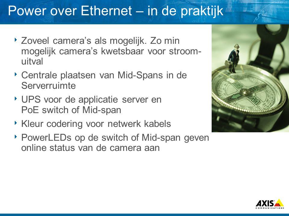 Power over Ethernet – in de praktijk  Zoveel camera's als mogelijk. Zo min mogelijk camera's kwetsbaar voor stroom- uitval  Centrale plaatsen van Mi
