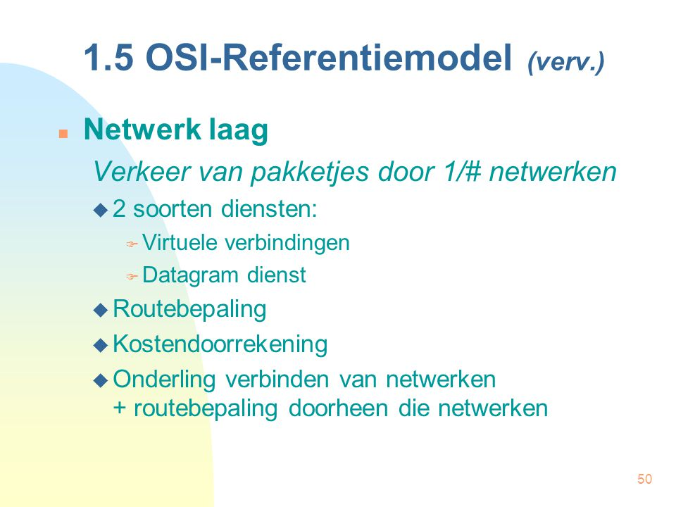 50 1.5 OSI-Referentiemodel (verv.) Netwerk laag Verkeer van pakketjes door 1/# netwerken  2 soorten diensten:  Virtuele verbindingen  Datagram dien