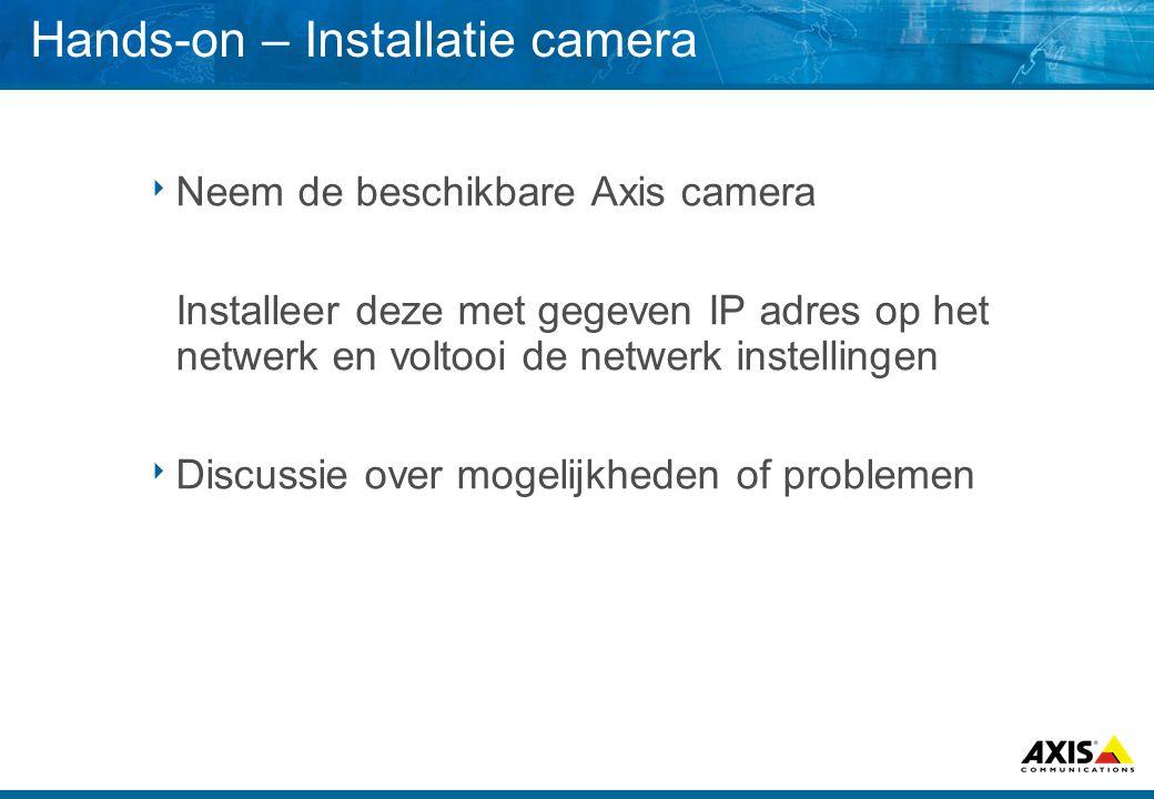 Hands-on – Installatie camera  Neem de beschikbare Axis camera Installeer deze met gegeven IP adres op het netwerk en voltooi de netwerk instellingen  Discussie over mogelijkheden of problemen