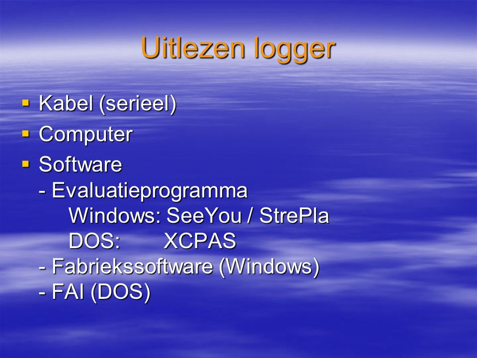 Uitlezen logger  Kabel (serieel)  Computer  Software - Evaluatieprogramma Windows: SeeYou / StrePla DOS:XCPAS - Fabriekssoftware (Windows) - FAI (DOS)